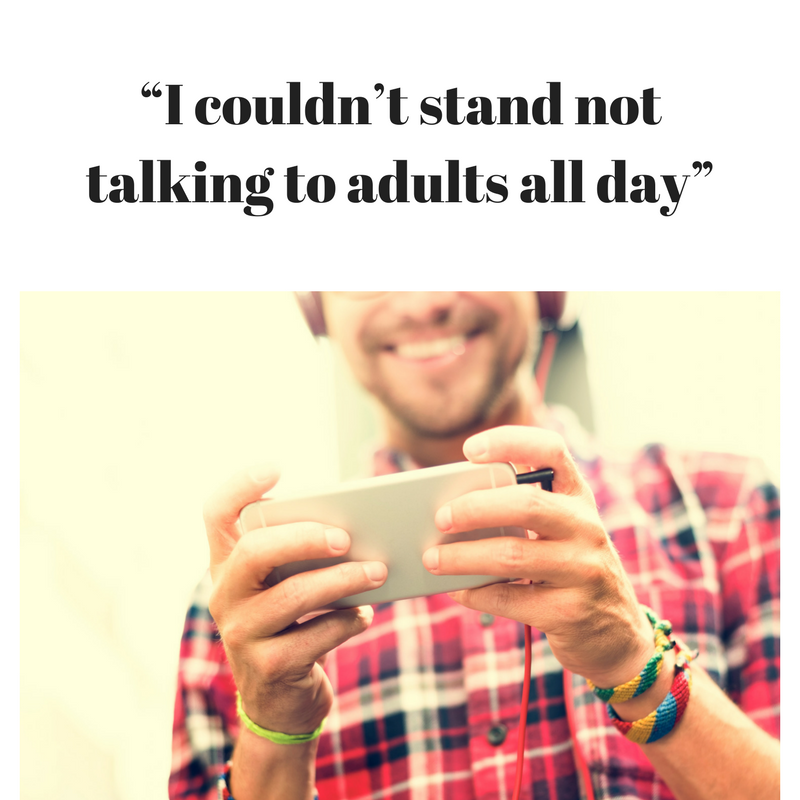 """I couldn't stand not talking to adults all day"""