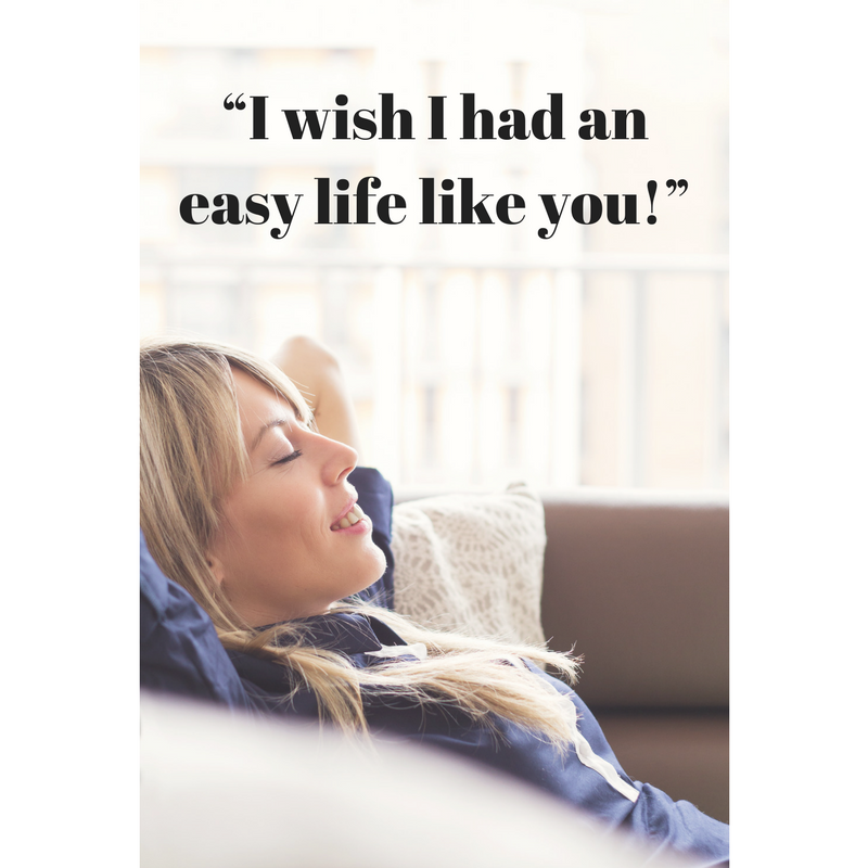 """I wish I had an easy life like you!"""