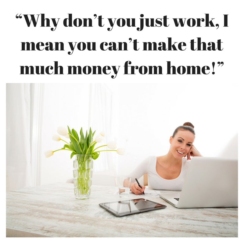 """Why don't you just work, I mean you can't make that much money from home!"""